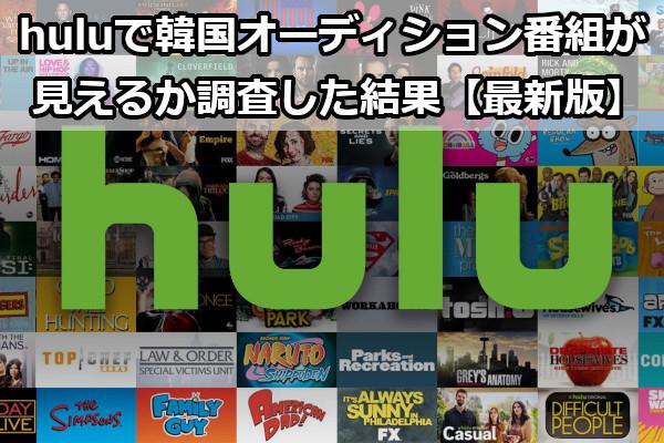 huluで韓国オーディション番組は見えるか調査した結果【最新版】