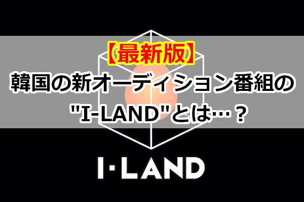 """【最新版】韓国の新オーディション番組の""""I-LAND""""とは…?"""