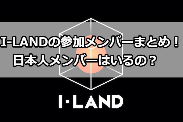 I-LANDの参加メンバーまとめ!日本人メンバーはいるの?